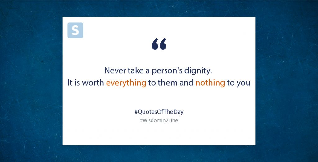 Never take a person's dignity. It is worth everything to them and nothing to you
