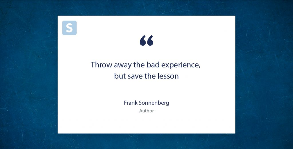 """Throw away the bad experience, but save the lesson"" Frank Sonnenberg"